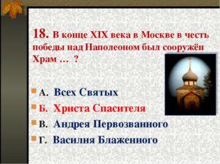 18. В конце XIX века в Москве в честь победы над Наполеоном был сооружён Храм