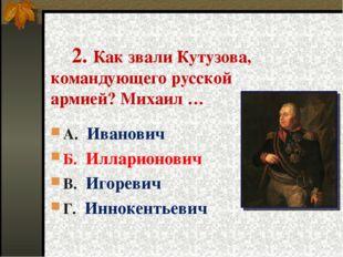 2. Как звали Кутузова, командующего русской армией? Михаил … А. Иванович Б.