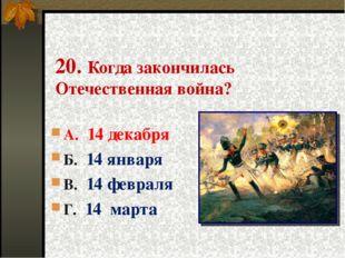 20. Когда закончилась Отечественная война? А. 14 декабря Б. 14 января В. 14 ф