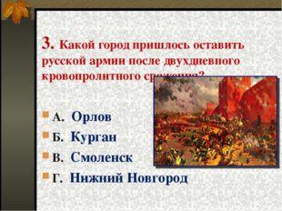 3. Какой город пришлось оставить русской армии после двухдневного кровопролит