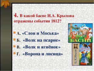 4. В какой басне И.А. Крылова отражены события 1812? А. «Слон и Моська» Б. «В
