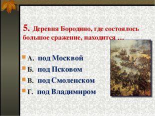 5. Деревня Бородино, где состоялось большое сражение, находится … А. под Моск