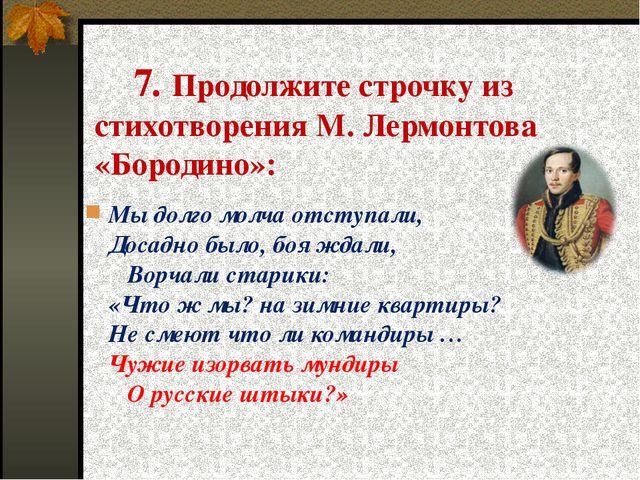 7. Продолжите строчку из стихотворения М. Лермонтова «Бородино»: Мы долго мо...
