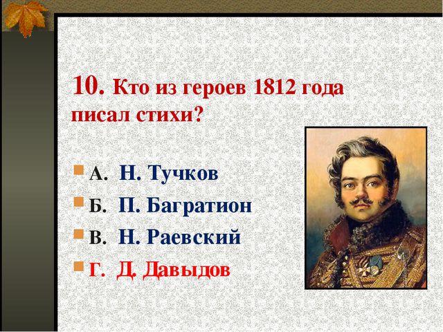 10. Кто из героев 1812 года писал стихи? А. Н. Тучков Б. П. Багратион В. Н....