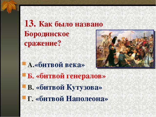 13. Как было названо Бородинское сражение? А.«битвой века» Б. «битвой генерал...