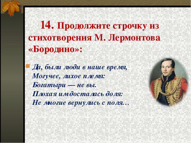14. Продолжите строчку из стихотворения М. Лермонтова «Бородино»: Да, были л...