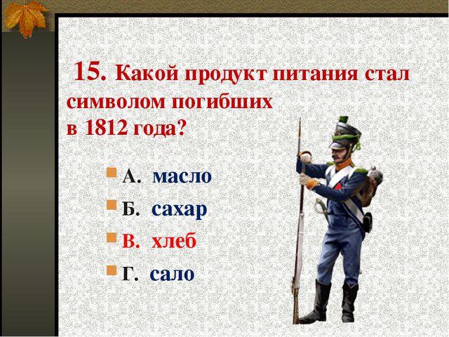 15. Какой продукт питания стал символом погибших в 1812 года? А. масло Б. са...