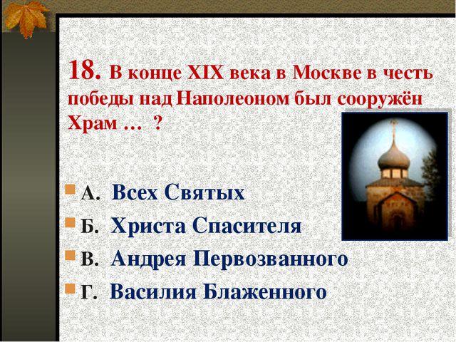 18. В конце XIX века в Москве в честь победы над Наполеоном был сооружён Храм...