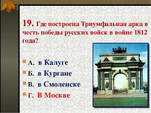19. Где построена Триумфальная арка в честь победы русских войск в войне 1812...