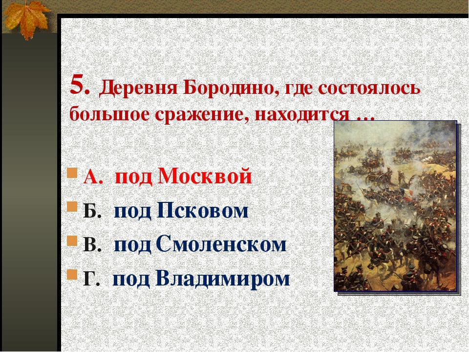 5. Деревня Бородино, где состоялось большое сражение, находится … А. под Моск...