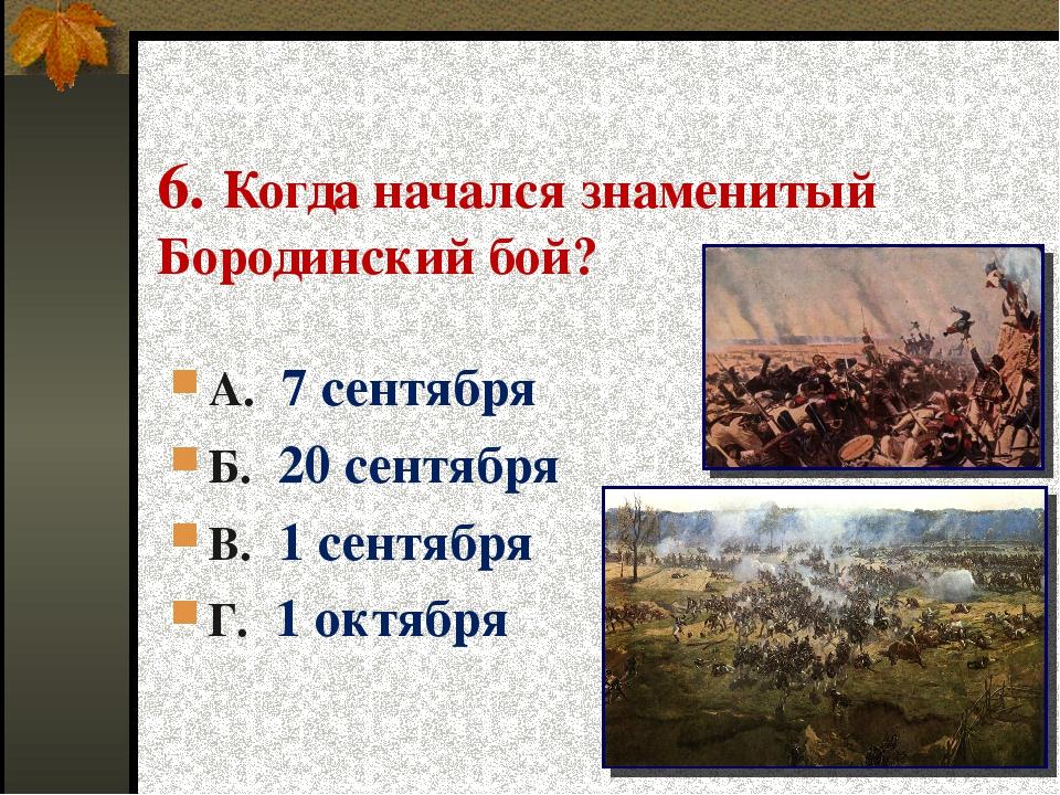6. Когда начался знаменитый Бородинский бой? А. 7 сентября Б. 20 сентября В....