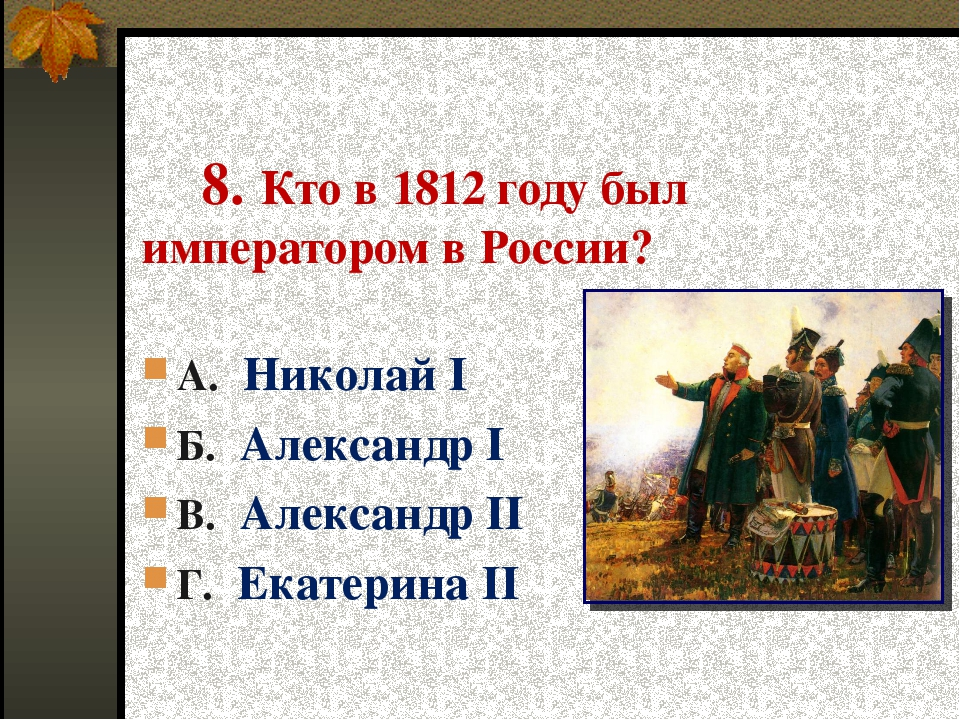 8. Кто в 1812 году был императором в России? А. Николай I Б. Александр I В....