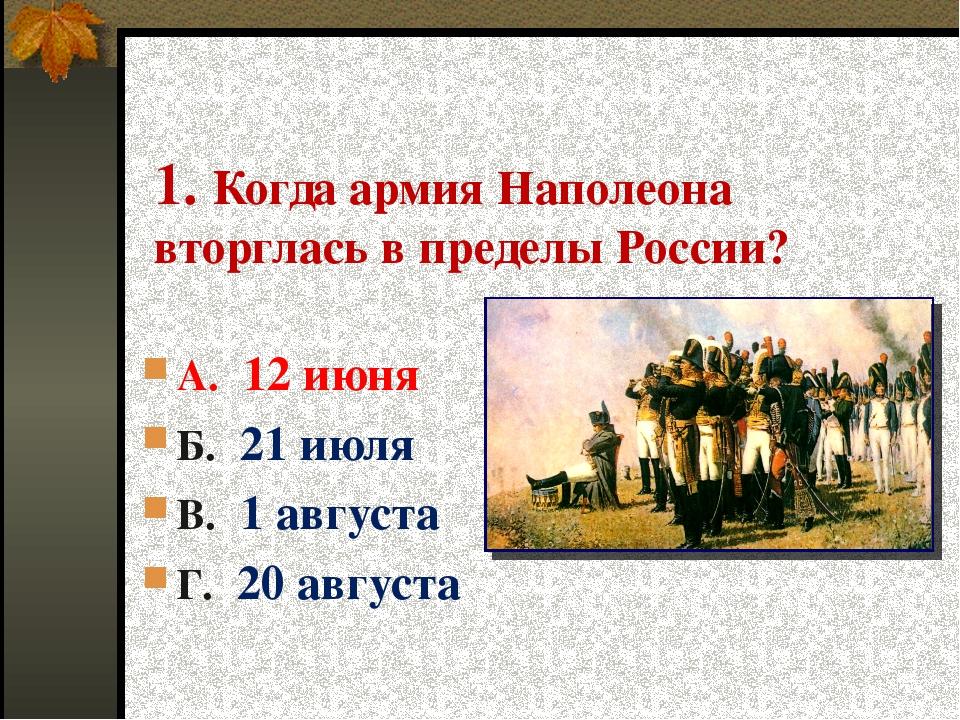 1. Когда армия Наполеона вторглась в пределы России? А. 12 июня Б. 21 июля В....