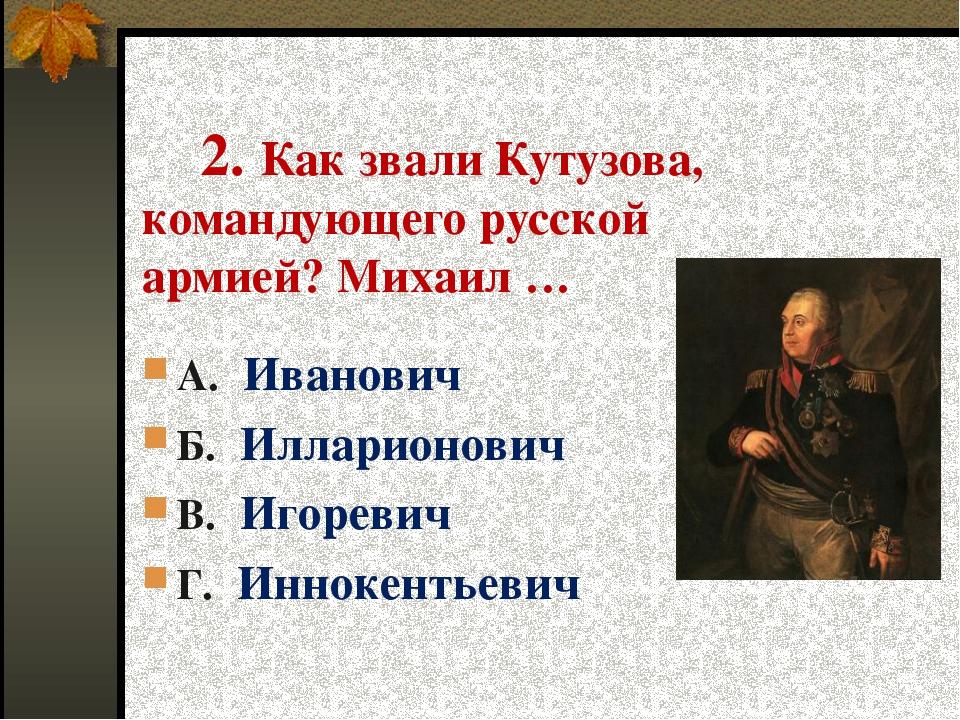 2. Как звали Кутузова, командующего русской армией? Михаил … А. Иванович Б....