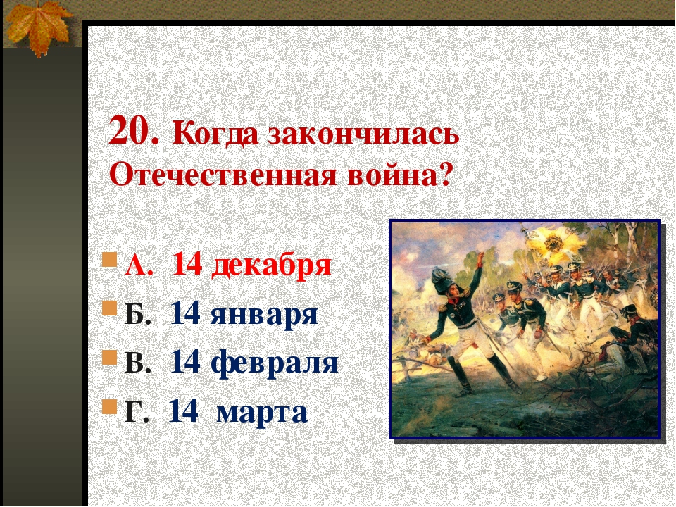 20. Когда закончилась Отечественная война? А. 14 декабря Б. 14 января В. 14 ф...