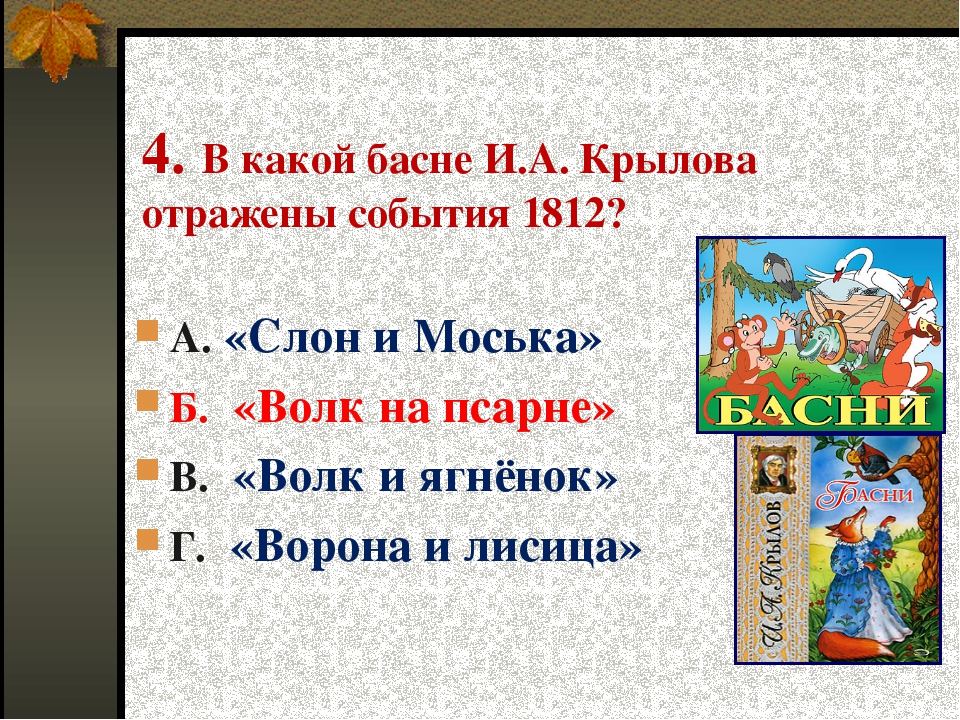 4. В какой басне И.А. Крылова отражены события 1812? А. «Слон и Моська» Б. «В...