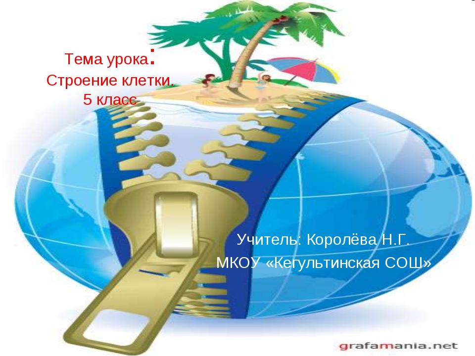 Тема урока: Строение клетки. 5 класс Учитель: Королёва Н.Г. МКОУ «Кегультинск...