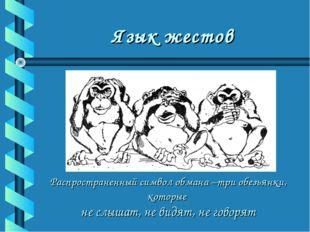 Язык жестов Распространенный символ обмана –три обезьянки, которые не слышат,
