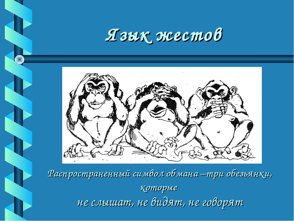 Язык жестов Распространенный символ обмана –три обезьянки, которые не слышат,...