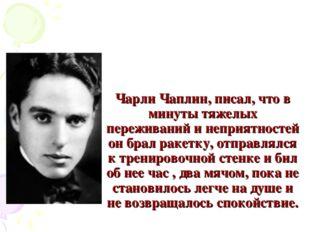 Чарли Чаплин, писал, что в минуты тяжелых переживаний и неприятностей он брал