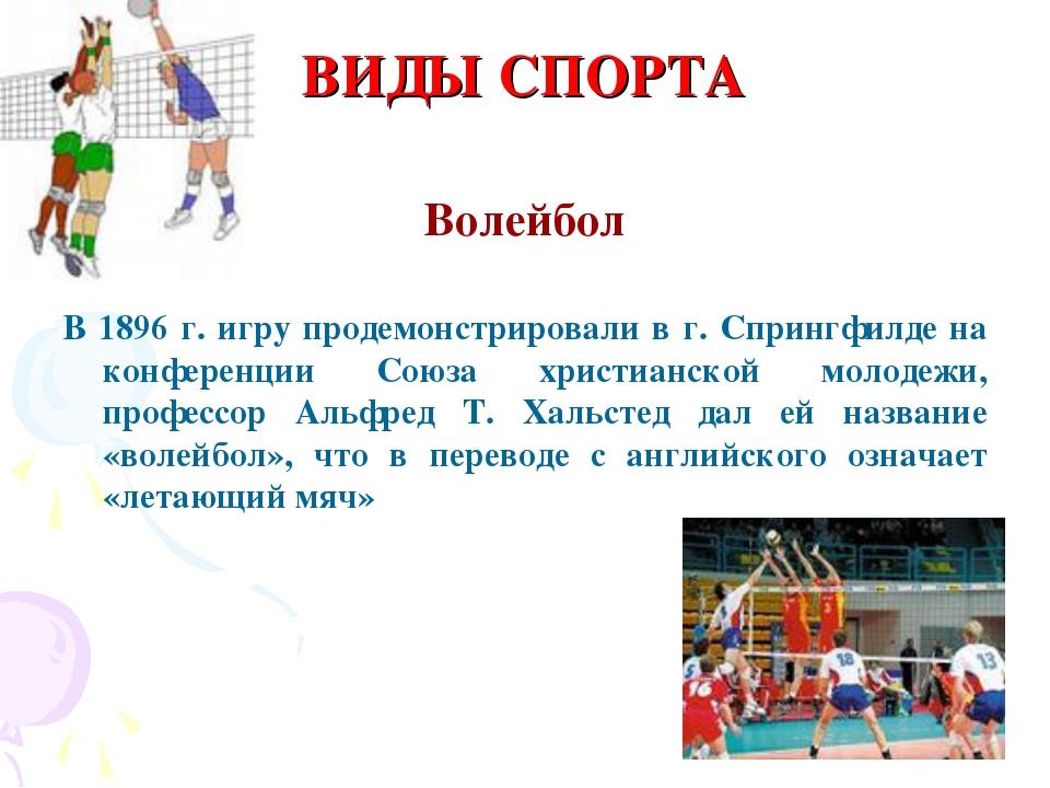 ВИДЫ СПОРТА Волейбол В 1896 г. игру продемонстрировали в г. Спрингфилде на ко...