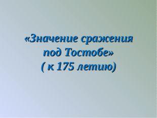 «Значение сражения под Тостобе» ( к 175 летию)