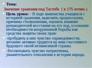 Тема: Значение сражения под Тастобе ( к 175 летию ) Цель урока: - В ходе знак