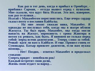 Как раз в тот день, когда я прибыл в Оренбург, - прибавил Сарман, - оттуда в