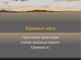 Казачья хата Подготовила презентацию учитель начальных классов Ефремова А.Г.