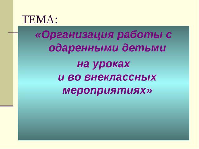 ТЕМА: «Организация работы с одаренными детьми на уроках и во внеклассных меро...