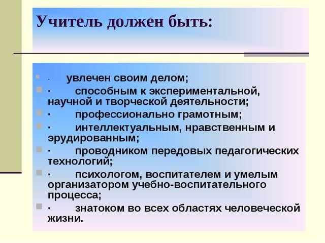 Учитель должен быть: · увлечен своим делом; · способным к экспе...