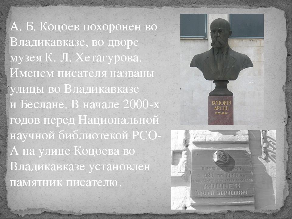 А.Б.Коцоев похоронен во Владикавказе, во дворе музея К.Л.Хетагурова. Имен...