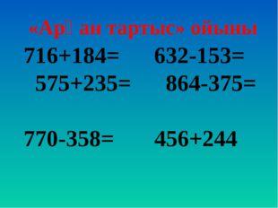 716+184= 632-153= 575+235= 864-375= 770-358= 456+244 «Арқан тартыс» ойыны