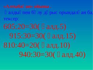 «Алтыбақан» ойыны . Қалдықпен бөлу дұрыс орындалған ба, тексер: 605:20=30( қа