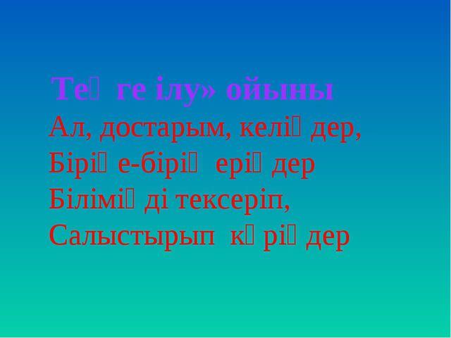 Теңге ілу» ойыны Ал, достарым, келіңдер, Біріңе-бірің еріңдер Біліміңді текс...
