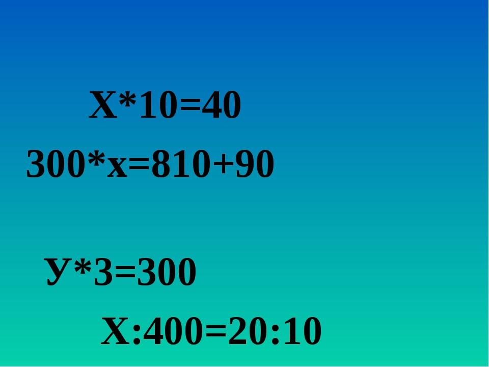 Х*10=40 300*х=810+90 У*3=300 Х:400=20:10
