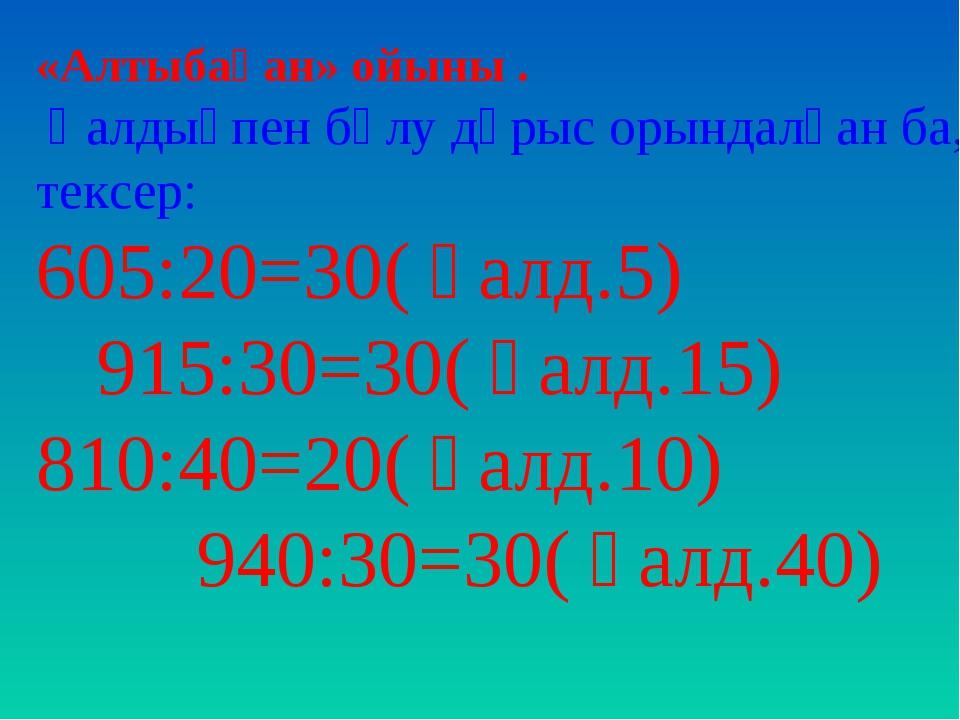 «Алтыбақан» ойыны . Қалдықпен бөлу дұрыс орындалған ба, тексер: 605:20=30( қа...