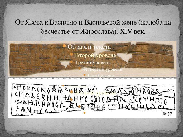 От Якова к Василию и Васильевой жене (жалоба на бесчестье от Жирослава).XIV...