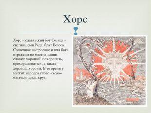 Хорс – славянский бог Солнца – светила, сын Рода, брат Велеса. Солнечное наст