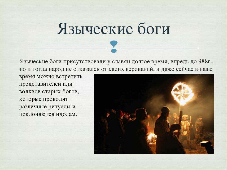 Языческие боги присутствовали у славян долгое время, впредь до 988г., но и то...