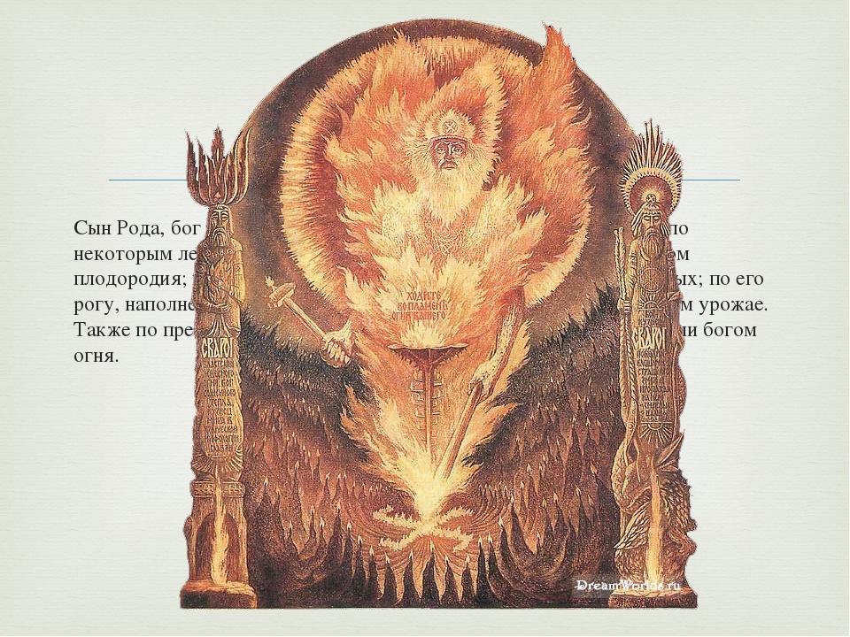 Сын Рода, бог неба, родоначальник богов природных сил. Сварог по некоторым ле...