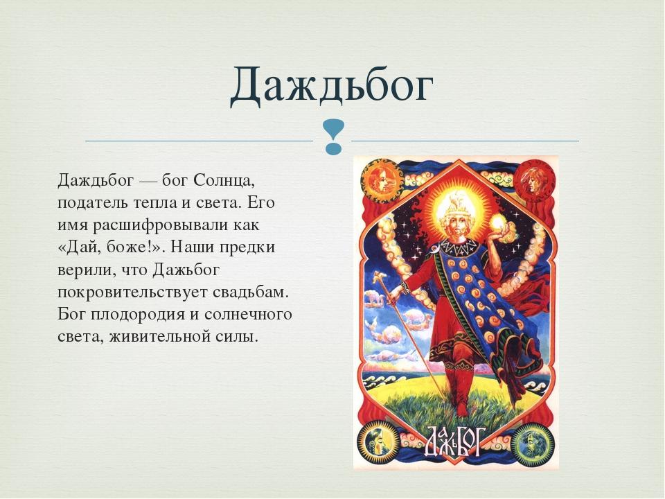 Даждьбог — бог Солнца, податель тепла и света. Его имя расшифровывали как «Да...