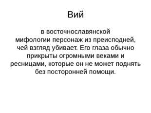 Вий ввосточнославянской мифологииперсонаж из преисподней, чей взгляд убивае