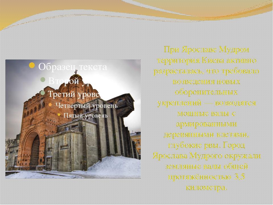 При Ярославе Мудром территория Киева активно разрасталась, что требовало воз...