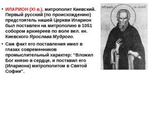 ИЛАРИОН (XI в.), митрополит Киевский. Первый русский (по происхождению) пред