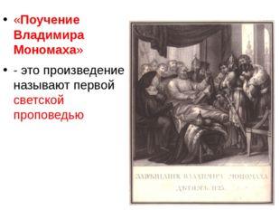 «Поучение Владимира Мономаха» - это произведение называют первой светской пр