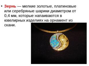 Зернь— мелкие золотые, платиновые или серебряные шарики диаметром от 0,4мм
