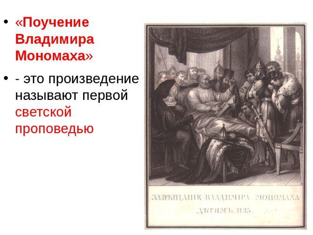 «Поучение Владимира Мономаха» - это произведение называют первой светской пр...