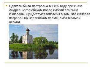 Церковь была построена в 1165 году при князе Андрее Боголюбском после гибели