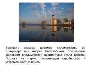 Большего размаха достигло строительство во Владимире при Андрее Боголюбском.